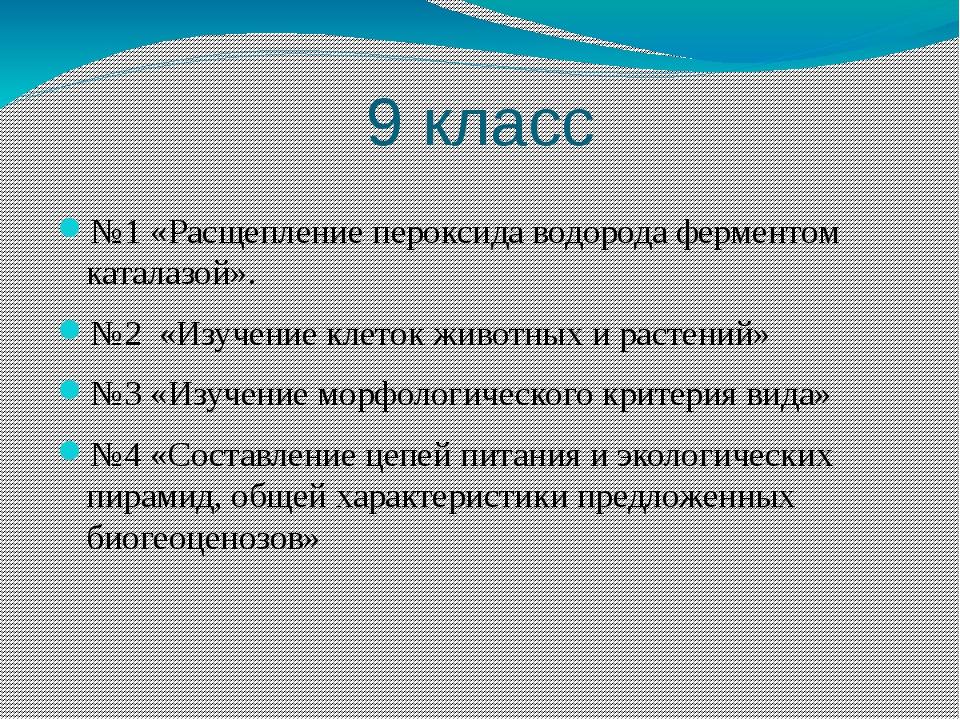 9 класс №1 «Расщепление пероксида водорода ферментом каталазой». №2 «Изучение...