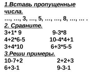 1.Вставь пропущенные числа. …, …, 3, …, 5, …, …, 8, …, … . 2. Сравните. 3+1*