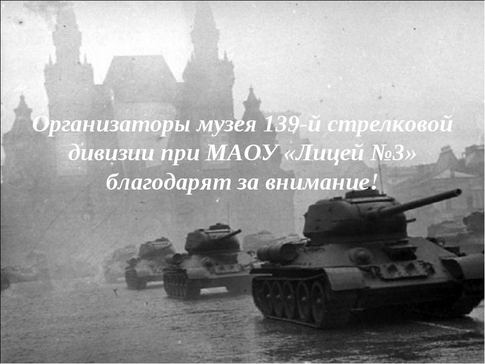 Организаторы музея 139-й стрелковой дивизии при МАОУ «Лицей №3» благодарят за...