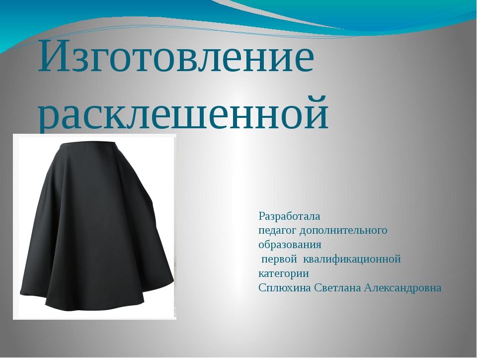 Изготовление расклешенной юбки Разработала педагог дополнительного образовани...