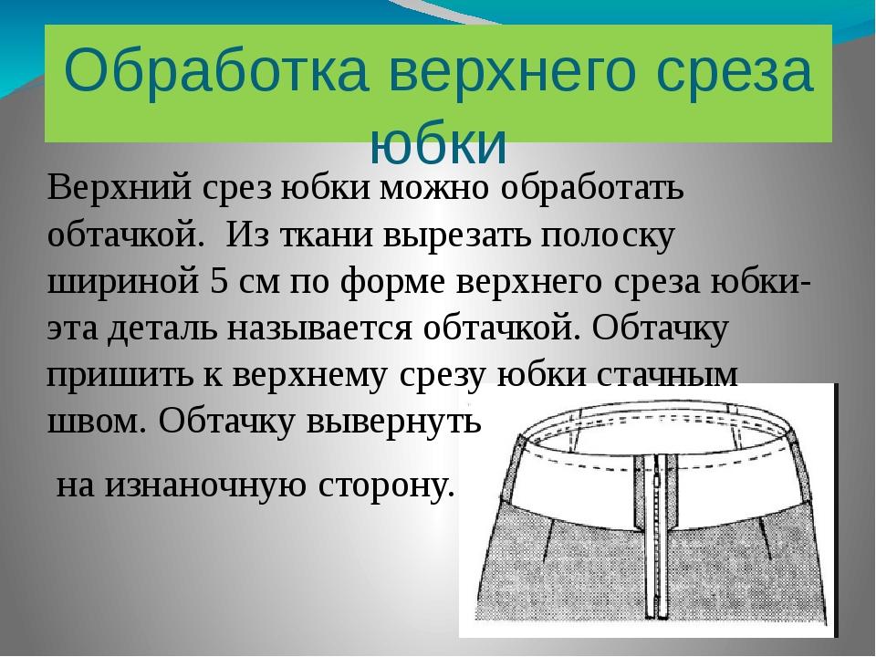Обработка верхнего среза юбки Верхний срез юбки можно обработать обтачкой. Из...