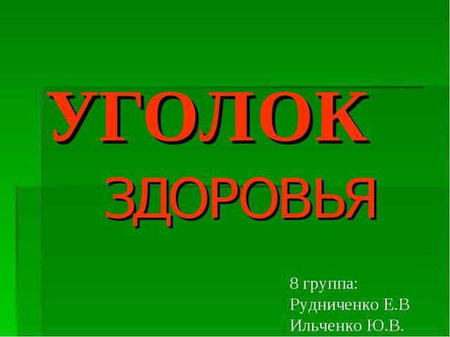 УГОЛОК ЗДОРОВЬЯ 8 группа: Рудниченко Е.В Ильченко Ю.В.
