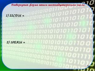 Развернутая форма записи шестнадцатеричного числа 1) 22СD16 = 2) 10EA16 = 5