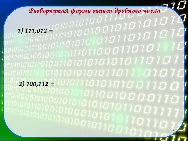 Развернутая форма записи дробного числа 1) 111,012 = 2) 100,112 = 7