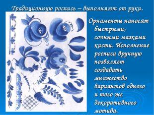 Традиционную роспись – выполняют от руки. Орнаменты наносят быстрыми, сочными