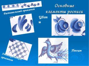 Основные элементы росписи Растительный орнамент Геометрический орнамент Цветы