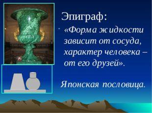 Эпиграф: «Форма жидкости зависит от сосуда, характер человека – от его друзе