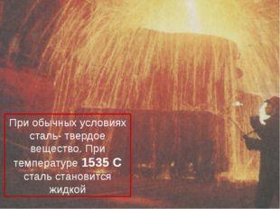При обычных условиях сталь- твердое вещество. При температуре 1535 С сталь ст
