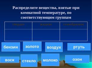 Распределите вещества, взятые при комнатной температуре, по соответствующим г