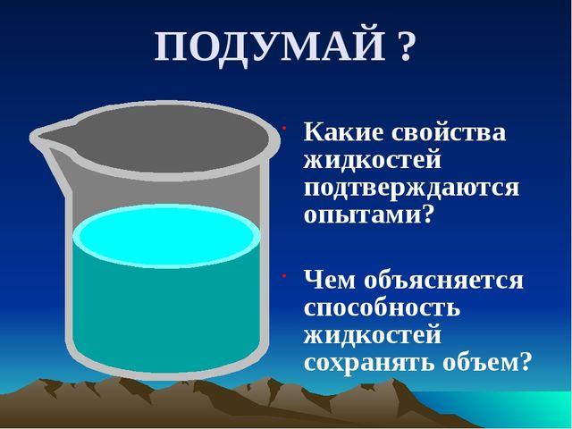 ПОДУМАЙ ? Какие свойства жидкостей подтверждаются опытами? Чем объясняется сп...