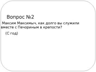 Максим Максимыч, как долго вы служили вместе с Печориным в крепости? (С год)