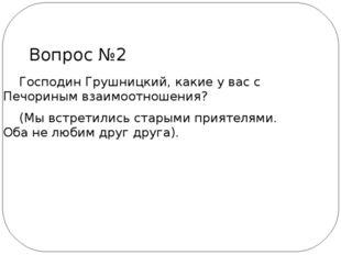 Господин Грушницкий, какие у вас с Печориным взаимоотношения? (Мы встретилис
