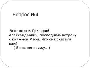Вспомните, Григорий Александрович, последнюю встречу с княжной Мери. Что она