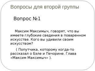 Вопросы для второй группы Вопрос №1 Максим Максимыч, говорят, что вы имеете г