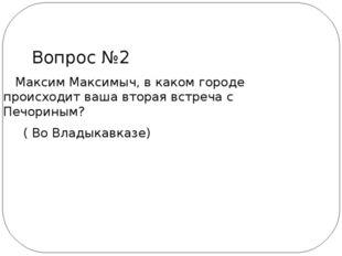 Максим Максимыч, в каком городе происходит ваша вторая встреча с Печориным?
