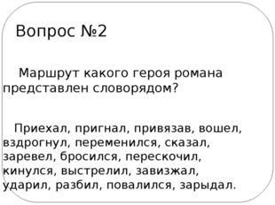 Вопрос №2 Маршрут какого героя романа представлен словорядом? Приехал, пригн