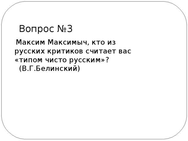 Максим Максимыч, кто из русских критиков считает вас «типом чисто русским»?...