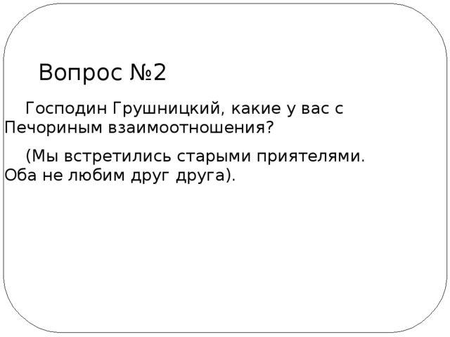 Господин Грушницкий, какие у вас с Печориным взаимоотношения? (Мы встретилис...