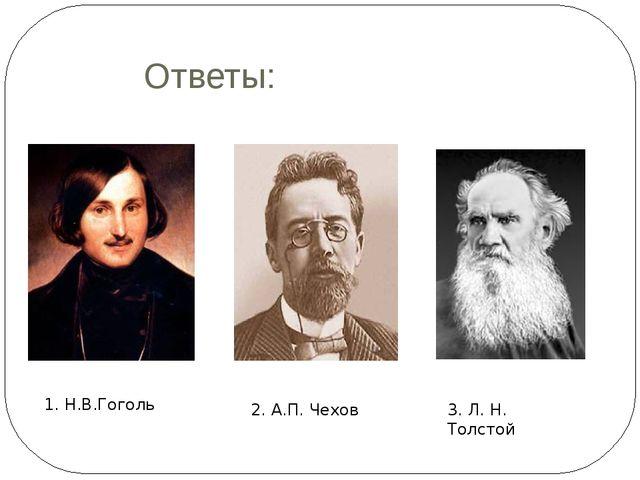 Ответы: 1. Н.В.Гоголь 2. А.П. Чехов 3. Л. Н. Толстой