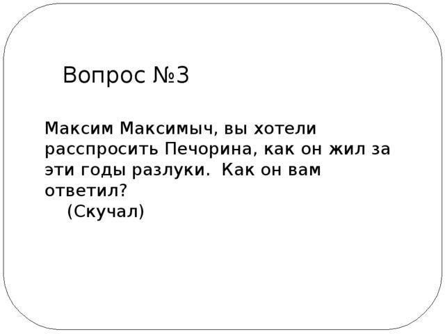 Максим Максимыч, вы хотели расспросить Печорина, как он жил за эти годы разлу...