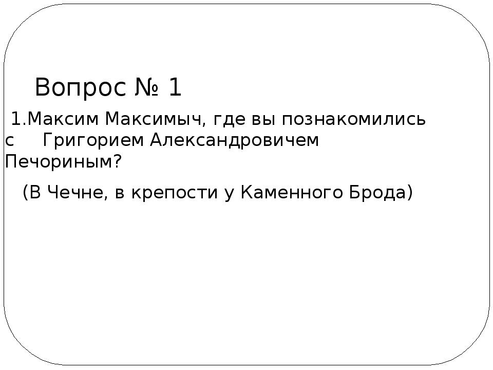 1.Максим Максимыч, где вы познакомились с Григорием Александровичем Печорины...