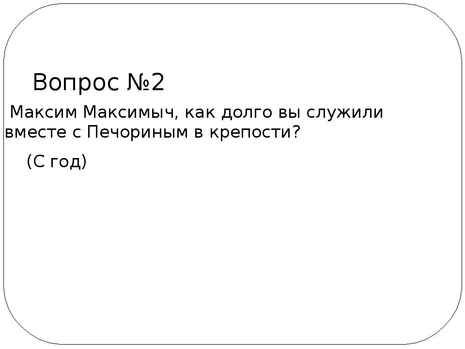Максим Максимыч, как долго вы служили вместе с Печориным в крепости? (С год)...