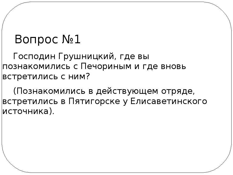 Господин Грушницкий, где вы познакомились с Печориным и где вновь встретилис...