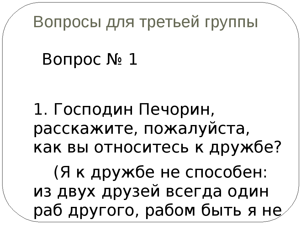 Вопросы для третьей группы Вопрос № 1 1. Господин Печорин, расскажите, пожалу...