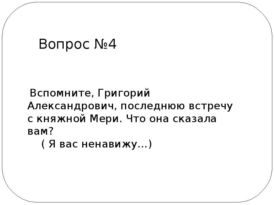 Вспомните, Григорий Александрович, последнюю встречу с княжной Мери. Что она...