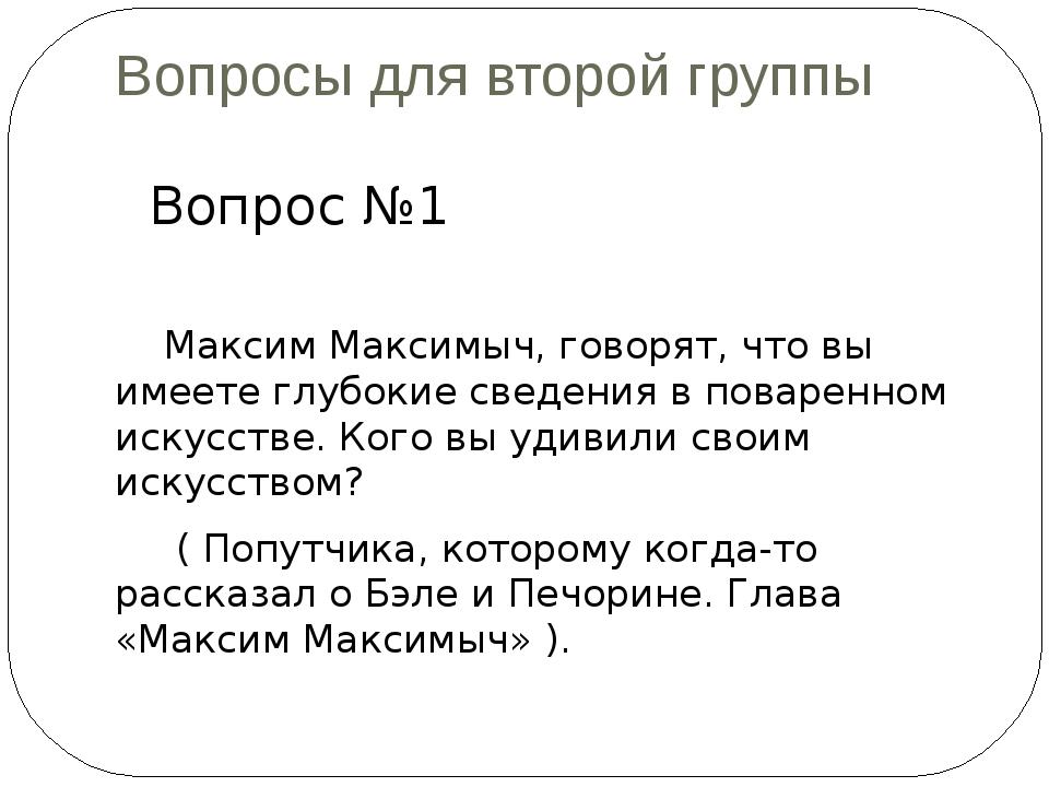 Вопросы для второй группы Вопрос №1 Максим Максимыч, говорят, что вы имеете г...