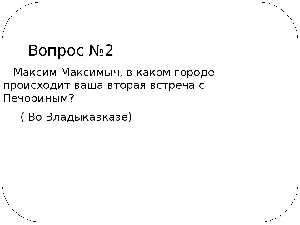 Максим Максимыч, в каком городе происходит ваша вторая встреча с Печориным?...