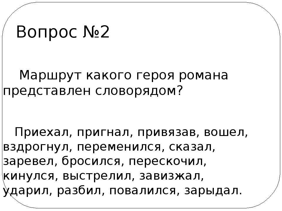 Вопрос №2 Маршрут какого героя романа представлен словорядом? Приехал, пригн...