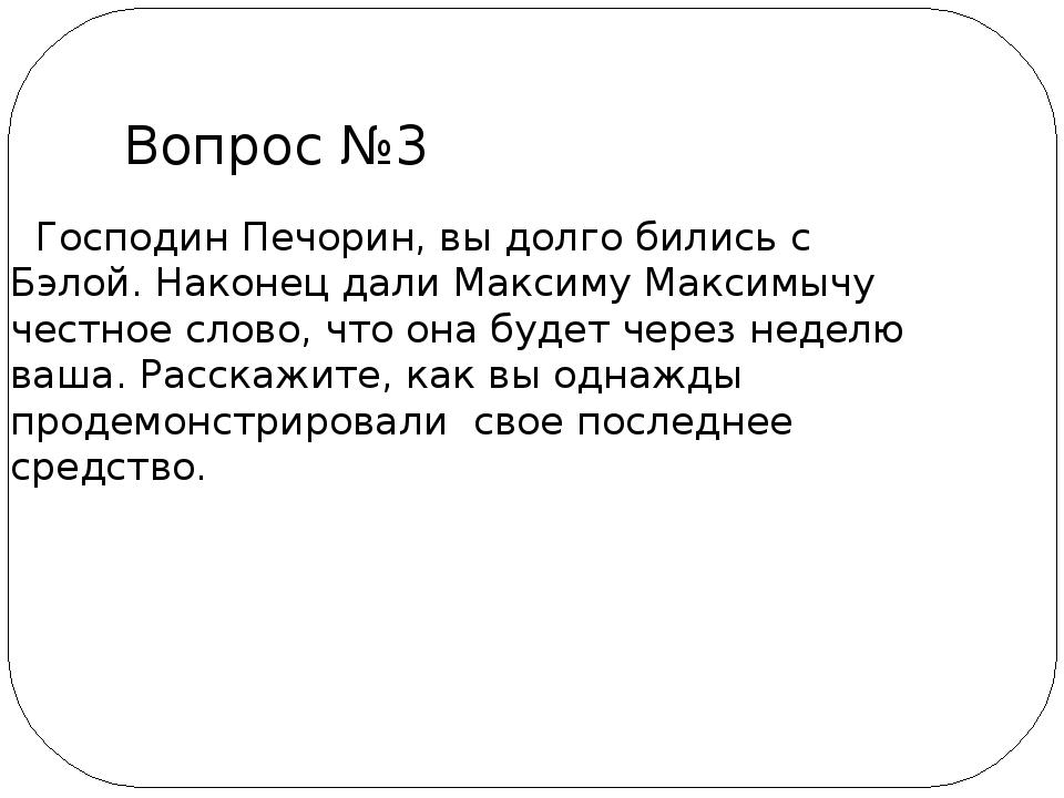 Господин Печорин, вы долго бились с Бэлой. Наконец дали Максиму Максимычу че...