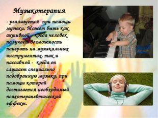 Музыкотерапия - реализуется при помощи музыки. Может быть как активной - когд