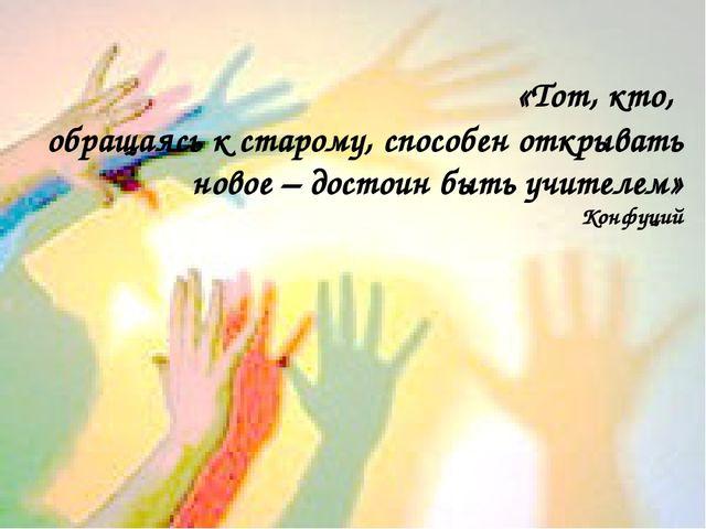 «Тот, кто, обращаясь к старому, способен открывать новое – достоин быть учит...