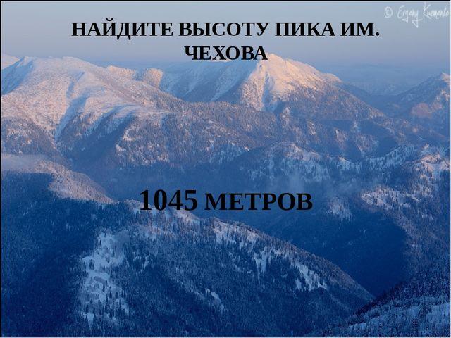 НАЙДИТЕ ВЫСОТУ ПИКА ИМ. ЧЕХОВА 1045 МЕТРОВ