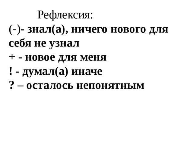 Рефлексия: (-)- знал(а), ничего нового для себя не узнал + - новое для мен...