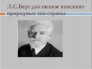 Л.С.Берг дал полное описание природных зон страны