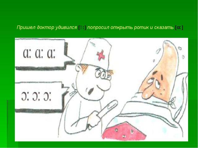 Пришел доктор удивился [ͻ:] попросил открыть ротик и сказать [α:]