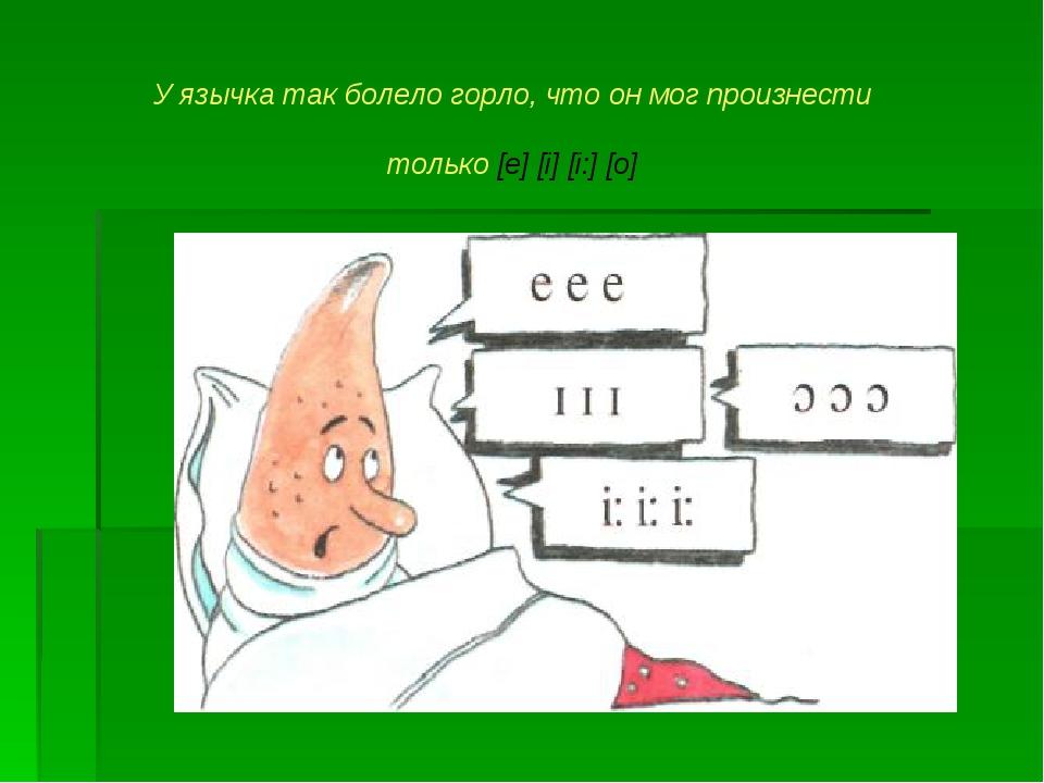 У язычка так болело горло, что он мог произнести только [е] [i] [i:] [o]