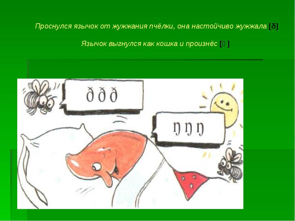 Проснулся язычок от жужжания пчёлки, она настойчиво жужжала [δ] Язычок выгнул...