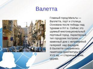 Валетта Главный город Мальты — Валлетта, порт и столица. Основана после побед