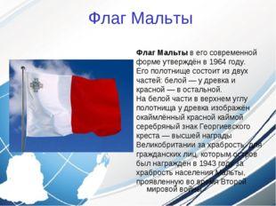 Флаг Мальты ФлагМальтыв его современной форме утверждён в1964 году. Его по