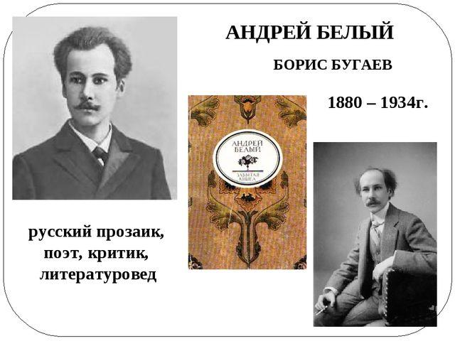 АНДРЕЙ БЕЛЫЙ БОРИС БУГАЕВ 1880 – 1934г. русский прозаик, поэт, критик, литера...