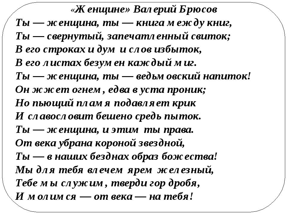 «Женщине» Валерий Брюсов Ты — женщина, ты — книга между книг, Ты — свернутый,...