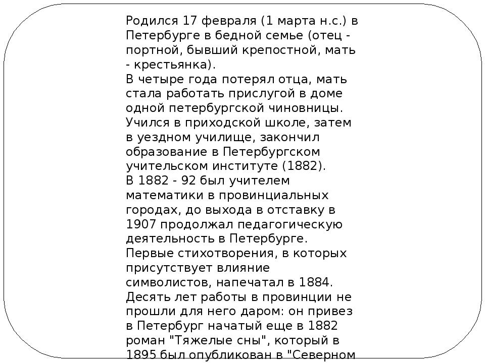 Родился 17 февраля (1 марта н.с.) в Петербурге в бедной семье (отец - портной...