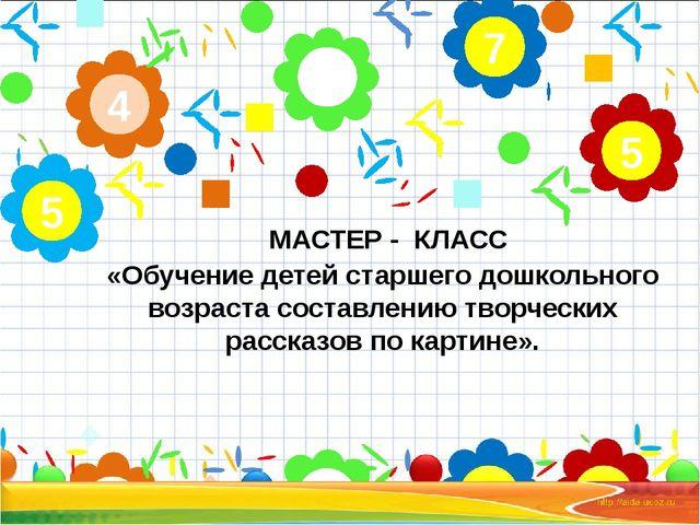 МАСТЕР - КЛАСС «Обучение детей старшего дошкольного возраста составлению тво...