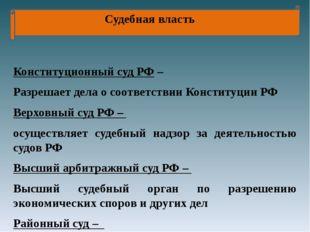 Судебная власть Конституционный суд РФ – Разрешает дела о соответствии Конст