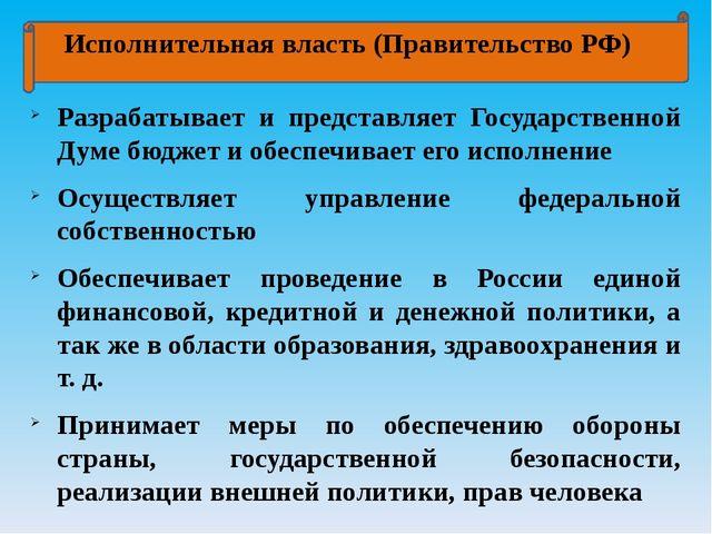 Исполнительная власть (Правительство РФ) Разрабатывает и представляет Госуда...