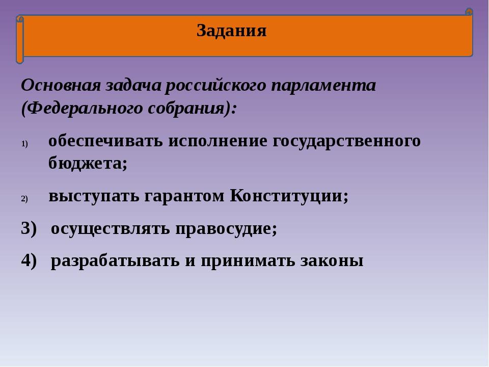 Задания Основная задача российского парламента (Федерального собрания): обес...